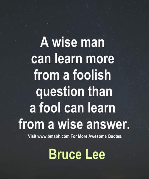 A wise man can learn more from a foolish question than a fool can learn from a wise answer