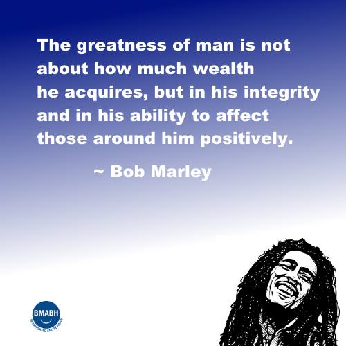 Bob Marley qotes-The greatness of man is not about how much wealth he acquires, but in his integrity and in his ability to affect those around him positively