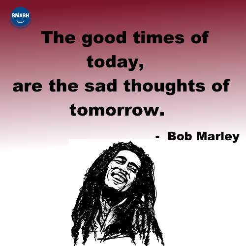 The good times of today, are the sad thoughts of tomorrow