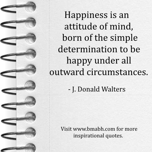 What is Happiness Quotes by J. Donald Walters-Happiness is an attitude of mind, born of the simple determination to be happy under all outward circumstances
