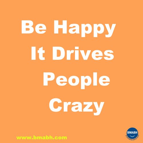 be happy it drives people crazy