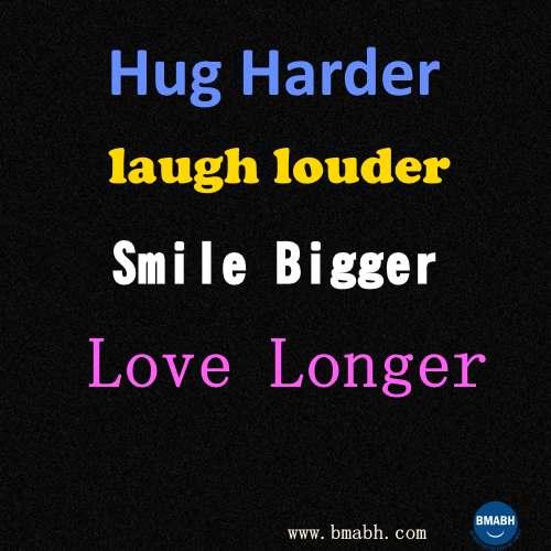 hug harder laugh louder smile bigger love longer