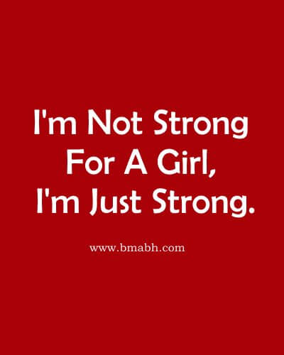 I'm Not Strong For A Girl, I'm Just Strong.