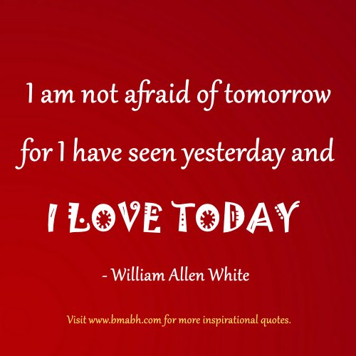 good uplifting quotes-I am not afraid of tomorrow for I have seen yesterday and I love today