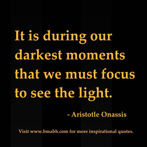 short uplifting quotes -It is during our darkest moments that we must focus to see the light