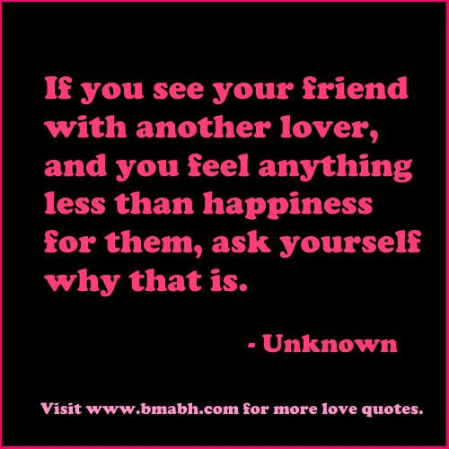falling in love with your friend quotes-If you see your friend with another lover, and you feel anything less than happiness for them, ask yourself why that is