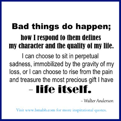 inspirational moving on quotes-Bad things do happen; how I respond to them defines my character and the quality of my life