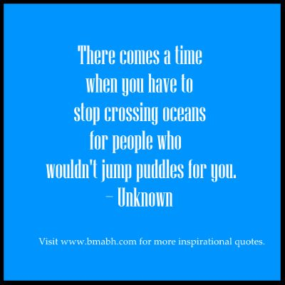 move on quotes-There comes a time when you have to stop crossing oceans for people who wouldn't jump puddles for you