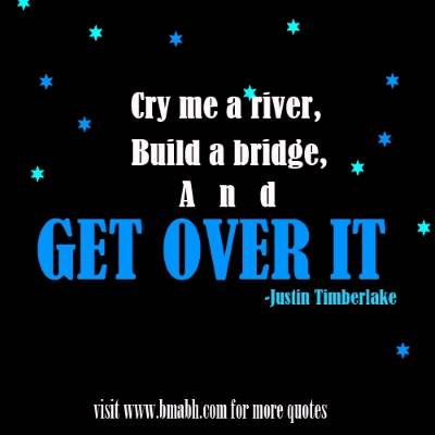 move on quotes with images on www.bmabh.com -Cry me a river, build a bridge, and get over it
