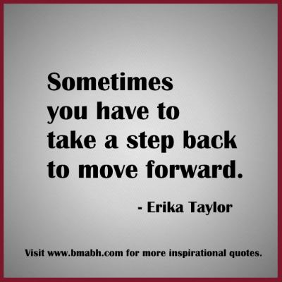 quotes about moving forward-Sometimes you have to take a step back to move forward