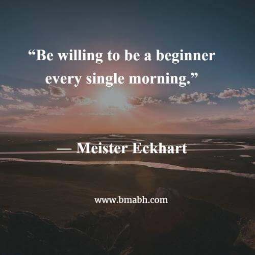 Be willing to be a beginner every single morning
