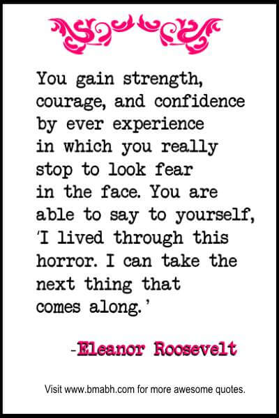 Famous Eleanor Roosevelt Quotes with pictures on www.bmabh.com -You gain strength, courage, and confidence by ever experience in which you really stop to look fear in the face