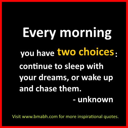 Inspirational life Quotes-Every morning you have two choices,continue to sleep with your dreams, or wake up and chase them