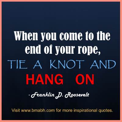 quotes about being strong in hard times -When you come to the end of your rope, tie a knot and hang on