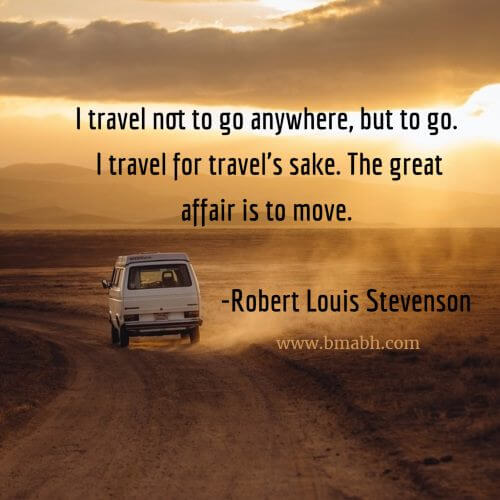 I travel not to go anywhere, but to go. I travel for travel's sake. The great affair is to move