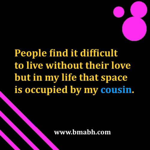 People find it difficult to live without their love but in my life that space is occupied by my cousin
