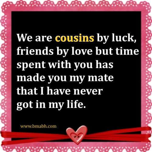 We are cousins by luck, friends by love but time spent with you has made you my mate that I have never got in my life