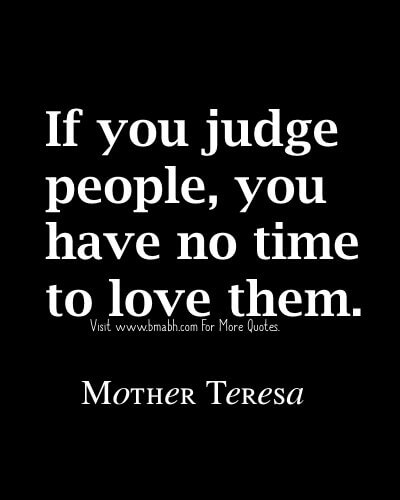 ... Teresa Quotes-If you judge people, you have no time to love them