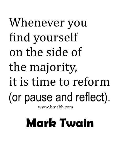 Whenever you find yourself on the side of the majority, it is time to reform