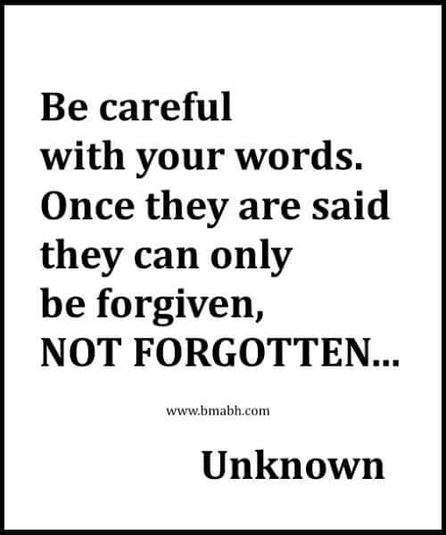 Be careful with your words. Once they are said they can only be forgiven, NOT FORGOTTEN
