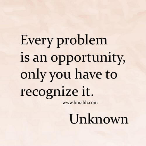 Every problem is an opportunity, only you have to recognize it