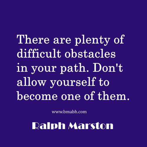 There are plenty of difficult obstacles in your path. Don't allow yourself to become one of them