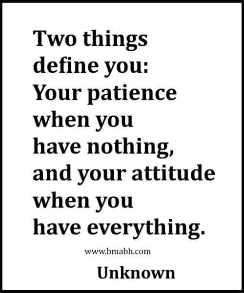 Two things define you -Your patience when you have nothing,and your attitude when you have everything