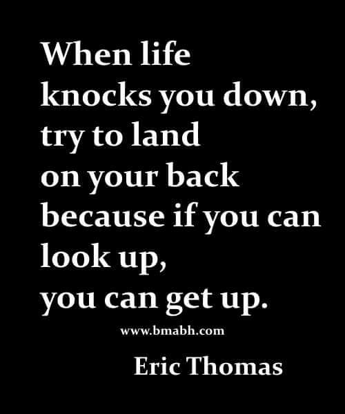 When life knocks you down, try to land on your back because if you can look up, you can get up